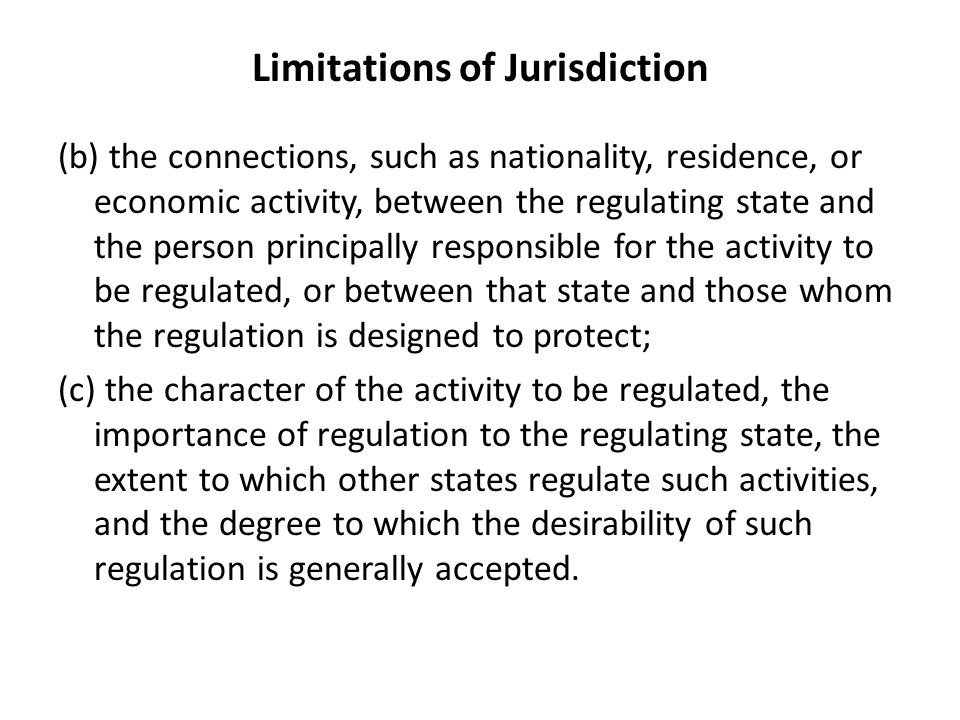 Limitations of Jurisdiction (b) the connections, such as nationality, residence, or economic activity, between the regulating state and the person principally responsible for the activity to be regulated, or between that state and those whom the regulation is designed to protect; (c) the character of the activity to be regulated, the importance of regulation to the regulating state, the extent to which other states regulate such activities, and the degree to which the desirability of such regulation is generally accepted.