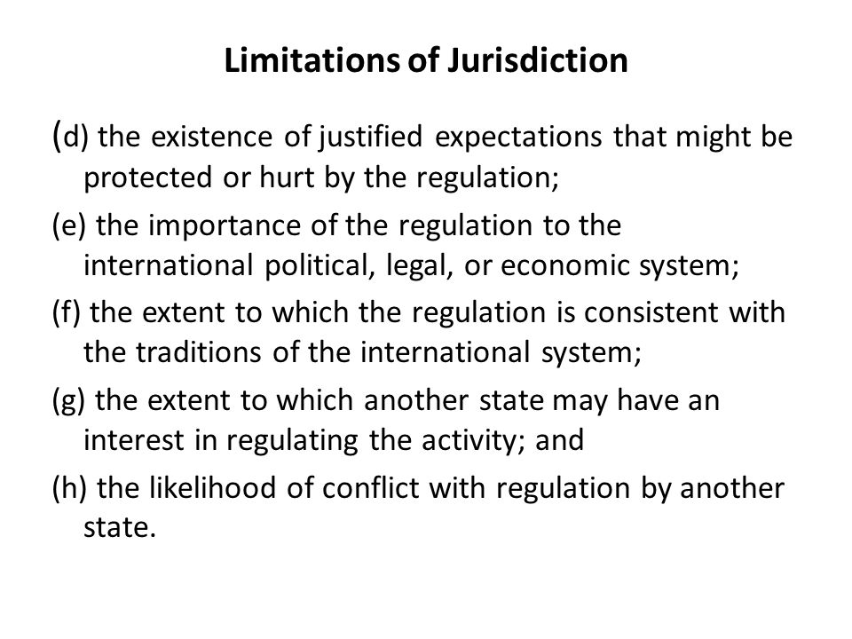 Limitations of Jurisdiction ( d) the existence of justified expectations that might be protected or hurt by the regulation; (e) the importance of the regulation to the international political, legal, or economic system; (f) the extent to which the regulation is consistent with the traditions of the international system; (g) the extent to which another state may have an interest in regulating the activity; and (h) the likelihood of conflict with regulation by another state.