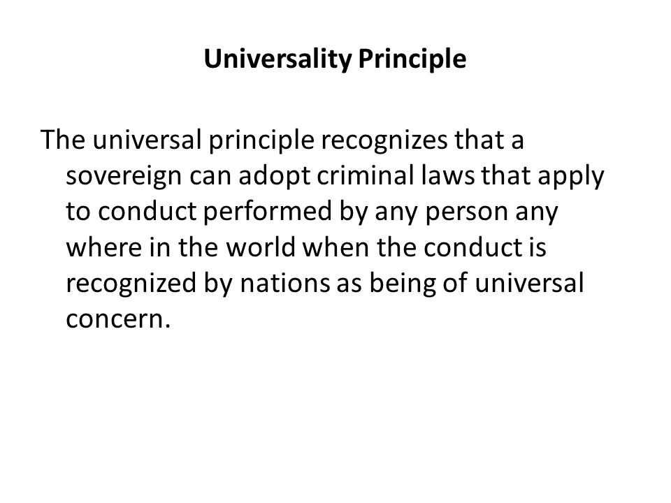 Universality Principle The universal principle recognizes that a sovereign can adopt criminal laws that apply to conduct performed by any person any where in the world when the conduct is recognized by nations as being of universal concern.