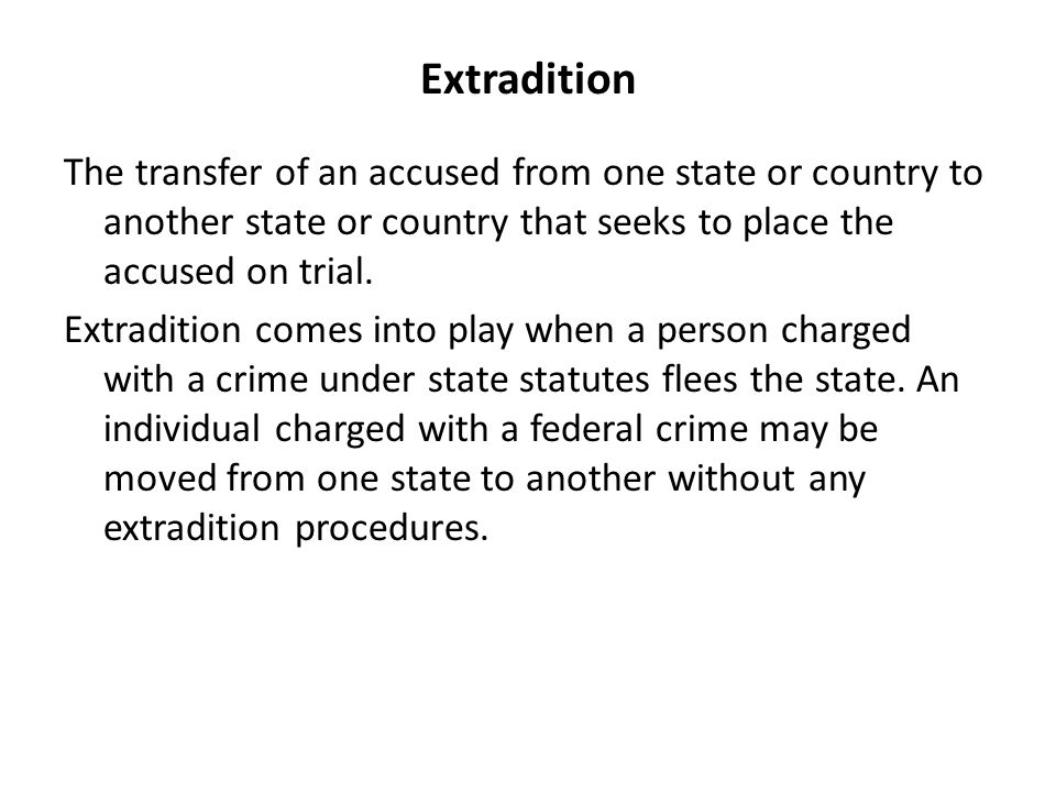 Extradition The transfer of an accused from one state or country to another state or country that seeks to place the accused on trial.