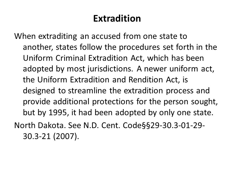Extradition When extraditing an accused from one state to another, states follow the procedures set forth in the Uniform Criminal Extradition Act, which has been adopted by most jurisdictions.