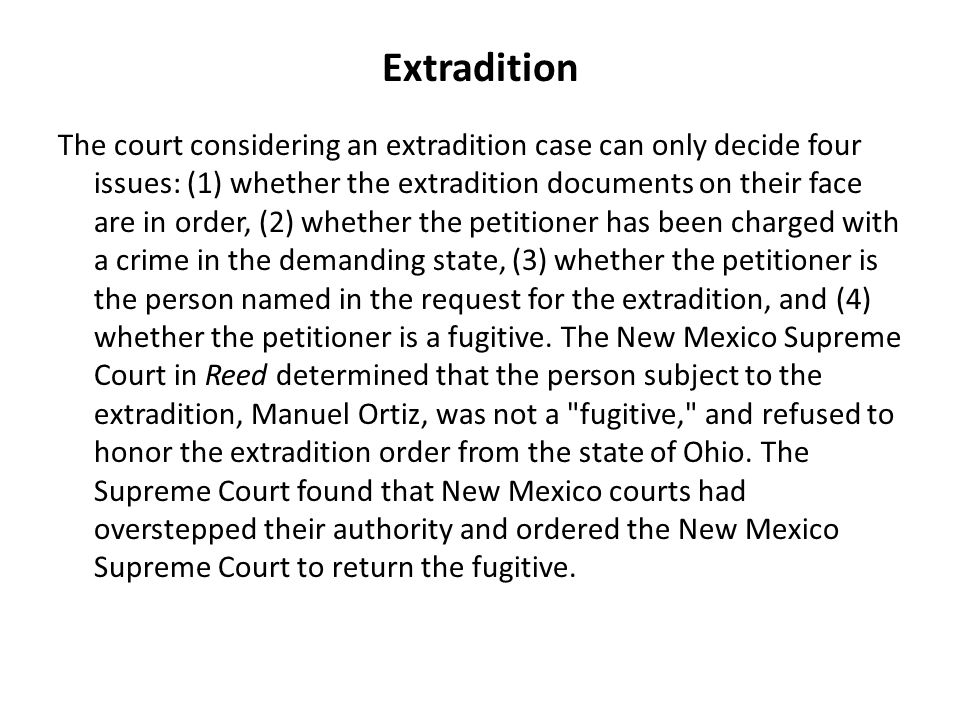 Extradition The court considering an extradition case can only decide four issues: (1) whether the extradition documents on their face are in order, (2) whether the petitioner has been charged with a crime in the demanding state, (3) whether the petitioner is the person named in the request for the extradition, and (4) whether the petitioner is a fugitive.