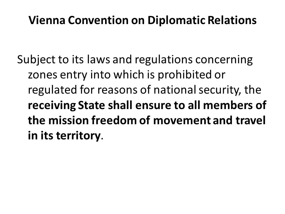 Vienna Convention on Diplomatic Relations Subject to its laws and regulations concerning zones entry into which is prohibited or regulated for reasons of national security, the receiving State shall ensure to all members of the mission freedom of movement and travel in its territory.