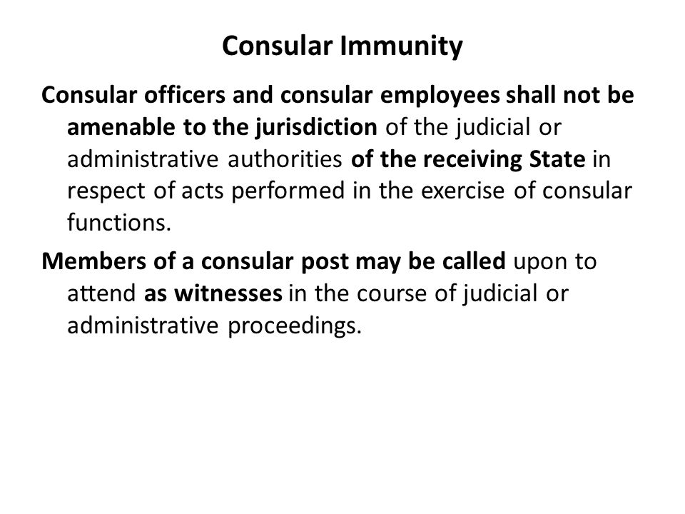 Consular Immunity Consular officers and consular employees shall not be amenable to the jurisdiction of the judicial or administrative authorities of the receiving State in respect of acts performed in the exercise of consular functions.