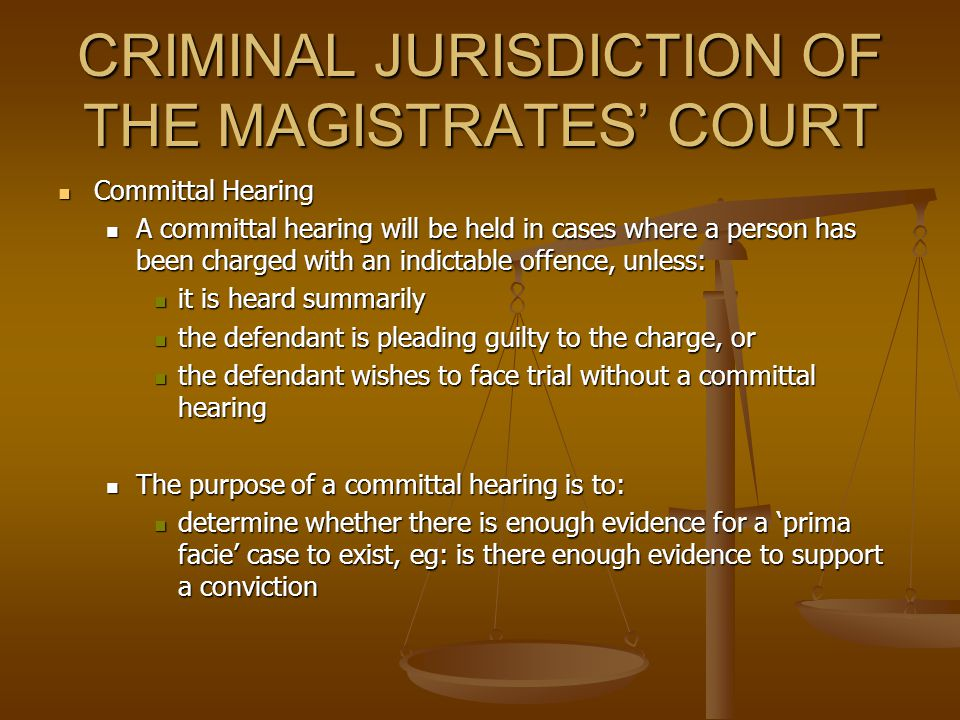 CRIMINAL JURISDICTION OF THE MAGISTRATES' COURT Types of Hearings – Types of Hearings – Cases are heard and determined in a number of ways: Cases are heard and determined in a number of ways: pleas pleas hearings, and hearings, and committal hearings committal hearings Plea – A plea is where the defendant admits to the charge and pleads guilty Plea – A plea is where the defendant admits to the charge and pleads guilty Hearing – A hearing will be held where the defendant does not admit the charge and pleads not guilty Hearing – A hearing will be held where the defendant does not admit the charge and pleads not guilty The evidence will be heard by a magistrate who will determine whether or not the defendant is guilty of the offence