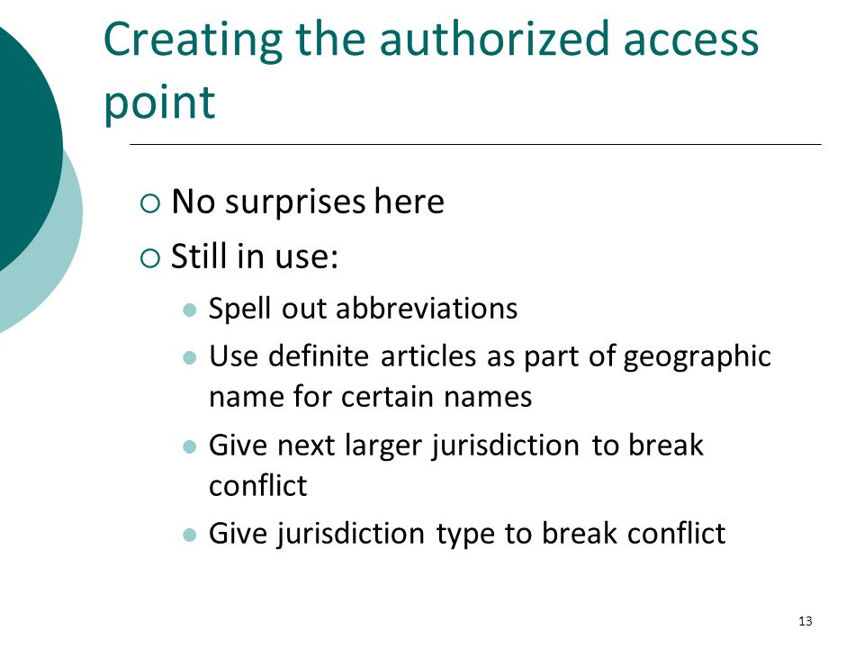 Creating the authorized access point  No surprises here  Still in use: Spell out abbreviations Use definite articles as part of geographic name for certain names Give next larger jurisdiction to break conflict Give jurisdiction type to break conflict 13
