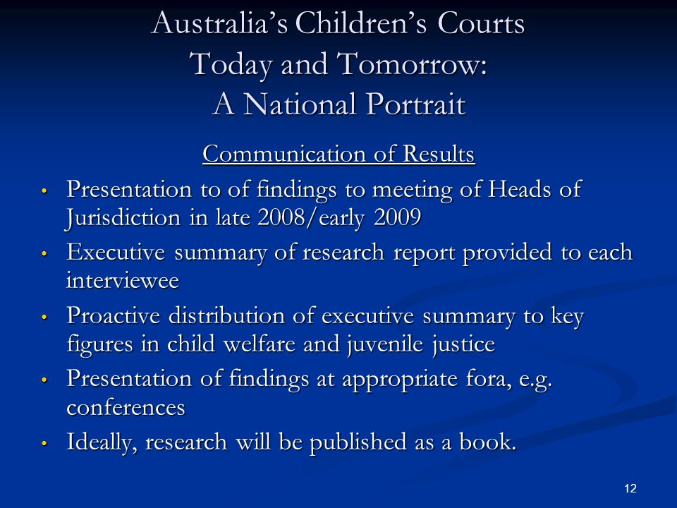 12 Australia's Children's Courts Today and Tomorrow: A National Portrait Communication of Results Presentation to of findings to meeting of Heads of Jurisdiction in late 2008/early 2009 Presentation to of findings to meeting of Heads of Jurisdiction in late 2008/early 2009 Executive summary of research report provided to each interviewee Executive summary of research report provided to each interviewee Proactive distribution of executive summary to key figures in child welfare and juvenile justice Proactive distribution of executive summary to key figures in child welfare and juvenile justice Presentation of findings at appropriate fora, e.g.