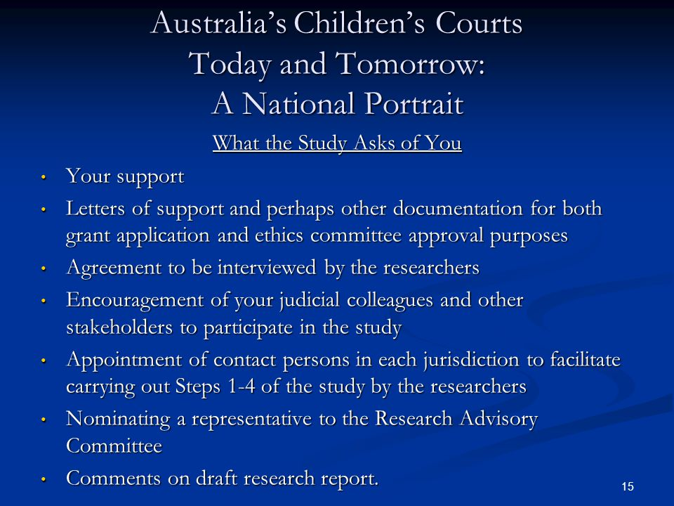 15 Australia's Children's Courts Today and Tomorrow: A National Portrait What the Study Asks of You Your support Your support Letters of support and perhaps other documentation for both grant application and ethics committee approval purposes Letters of support and perhaps other documentation for both grant application and ethics committee approval purposes Agreement to be interviewed by the researchers Agreement to be interviewed by the researchers Encouragement of your judicial colleagues and other stakeholders to participate in the study Encouragement of your judicial colleagues and other stakeholders to participate in the study Appointment of contact persons in each jurisdiction to facilitate carrying out Steps 1-4 of the study by the researchers Appointment of contact persons in each jurisdiction to facilitate carrying out Steps 1-4 of the study by the researchers Nominating a representative to the Research Advisory Committee Nominating a representative to the Research Advisory Committee Comments on draft research report.
