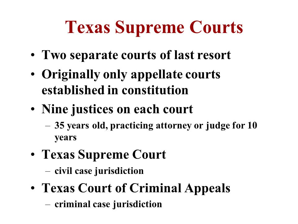 State Intermediate Court of Appeals Created in 1891 13 Texas regions with 14 courts Three judges on each court (no jury) Appellate jurisdiction for all courts in region except death penalty cases 55% Criminal Appeals and 45 % Civil Case duration criminal/civil - 1.8/8.5 months