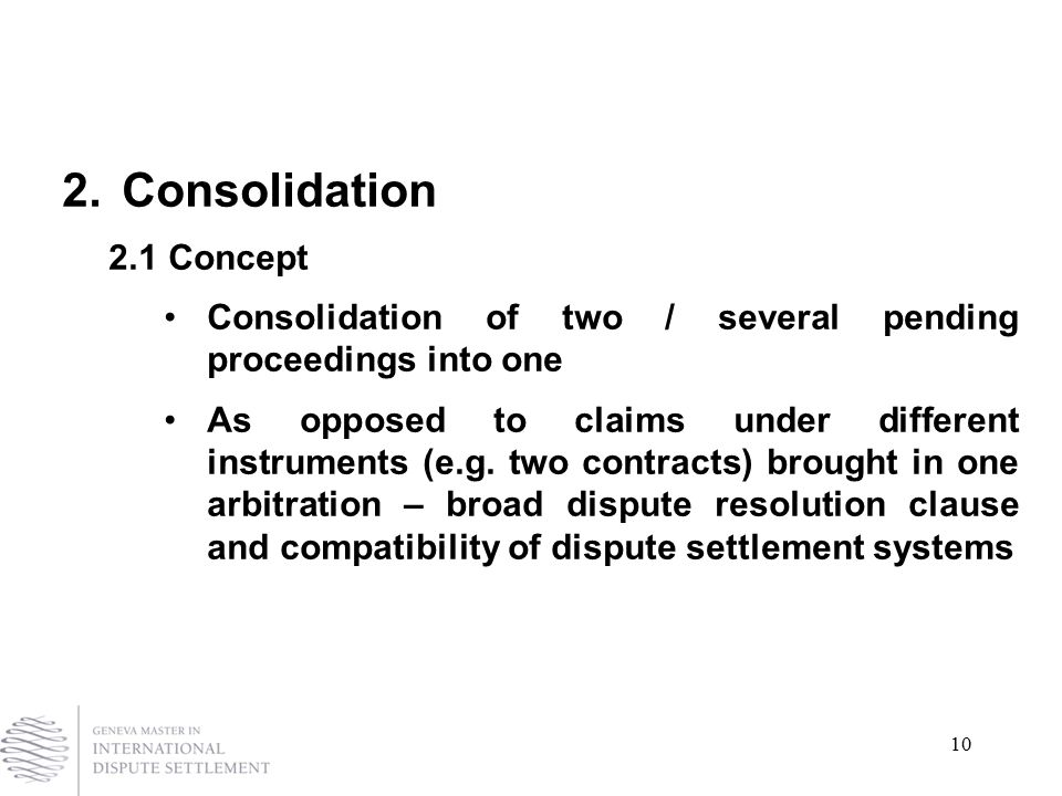 10 2.Consolidation 2.1Concept Consolidation of two / several pending proceedings into one As opposed to claims under different instruments (e.g.