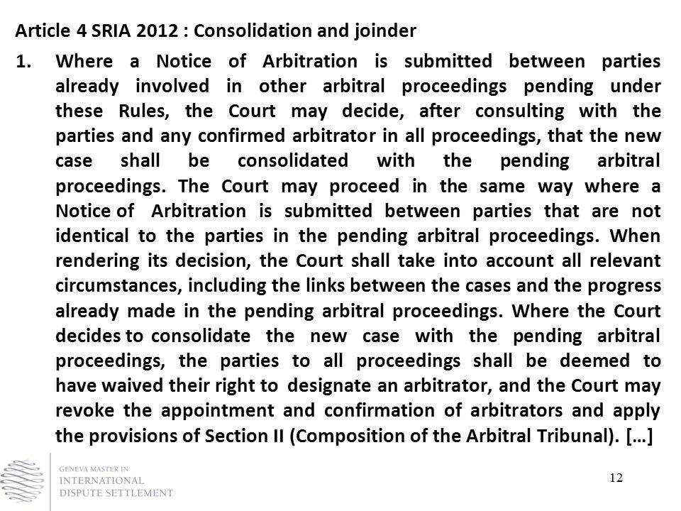 12 Article 4 SRIA 2012 : Consolidation and joinder 1. Where a Notice of Arbitration is submitted between parties already involved in other arbitral pr