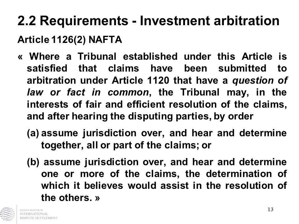 13 2.2 Requirements - Investment arbitration Article 1126(2) NAFTA « Where a Tribunal established under this Article is satisfied that claims have been submitted to arbitration under Article 1120 that have a question of law or fact in common, the Tribunal may, in the interests of fair and efficient resolution of the claims, and after hearing the disputing parties, by order (a)assume jurisdiction over, and hear and determine together, all or part of the claims; or (b) assume jurisdiction over, and hear and determine one or more of the claims, the determination of which it believes would assist in the resolution of the others.