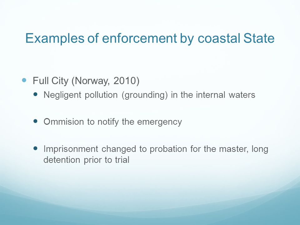 Examples of enforcement by coastal State Full City (Norway, 2010) Negligent pollution (grounding) in the internal waters Ommision to notify the emerge