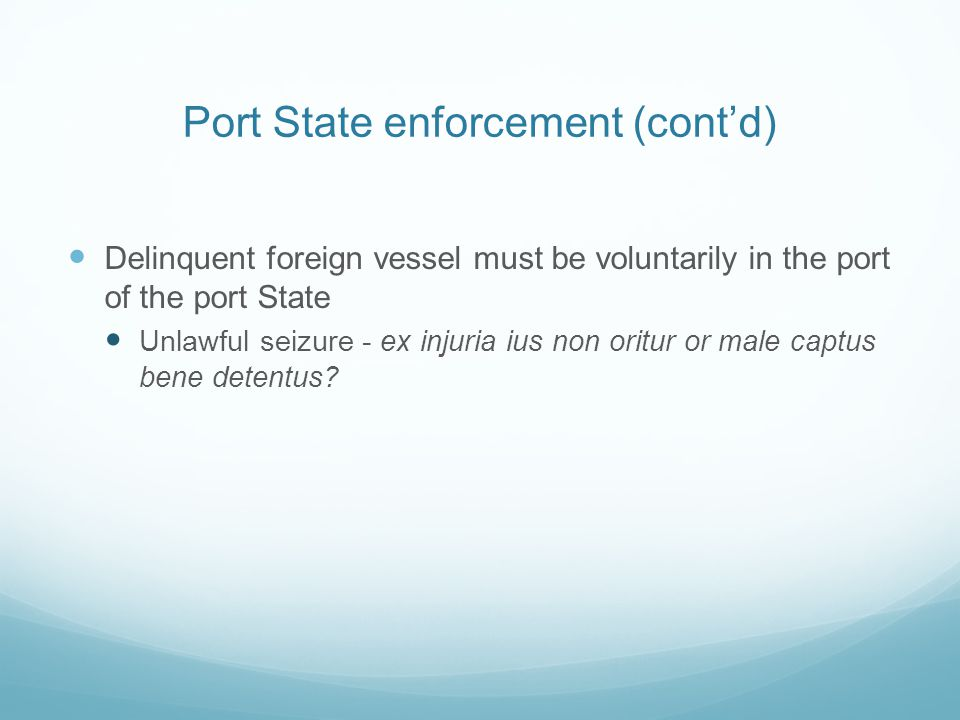Port State enforcement (cont'd) Delinquent foreign vessel must be voluntarily in the port of the port State Unlawful seizure - ex injuria ius non orit