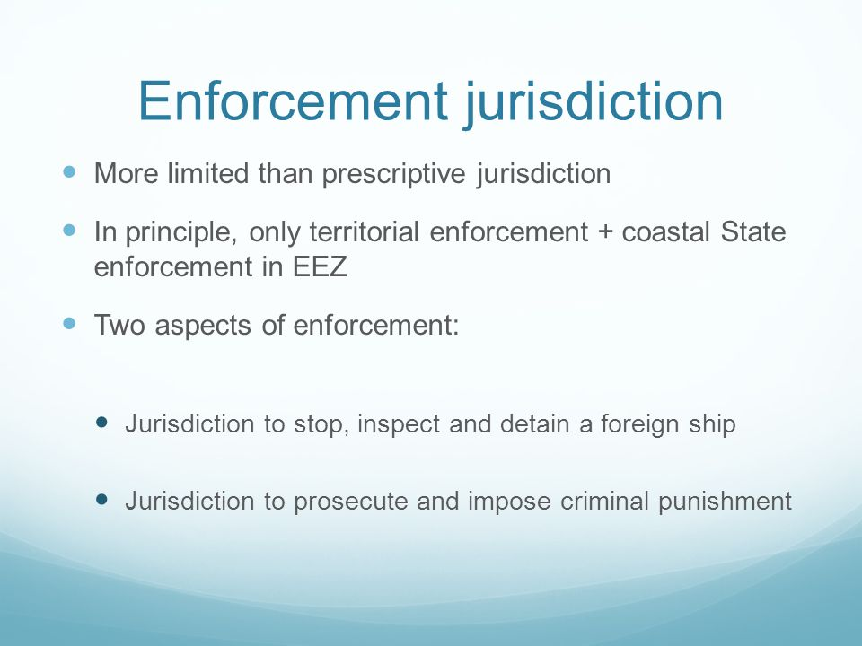 Enforcement jurisdiction More limited than prescriptive jurisdiction In principle, only territorial enforcement + coastal State enforcement in EEZ Two