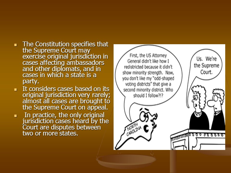 The Constitution specifies that the Supreme Court may exercise original jurisdiction in cases affecting ambassadors and other diplomats, and in cases in which a state is a party.