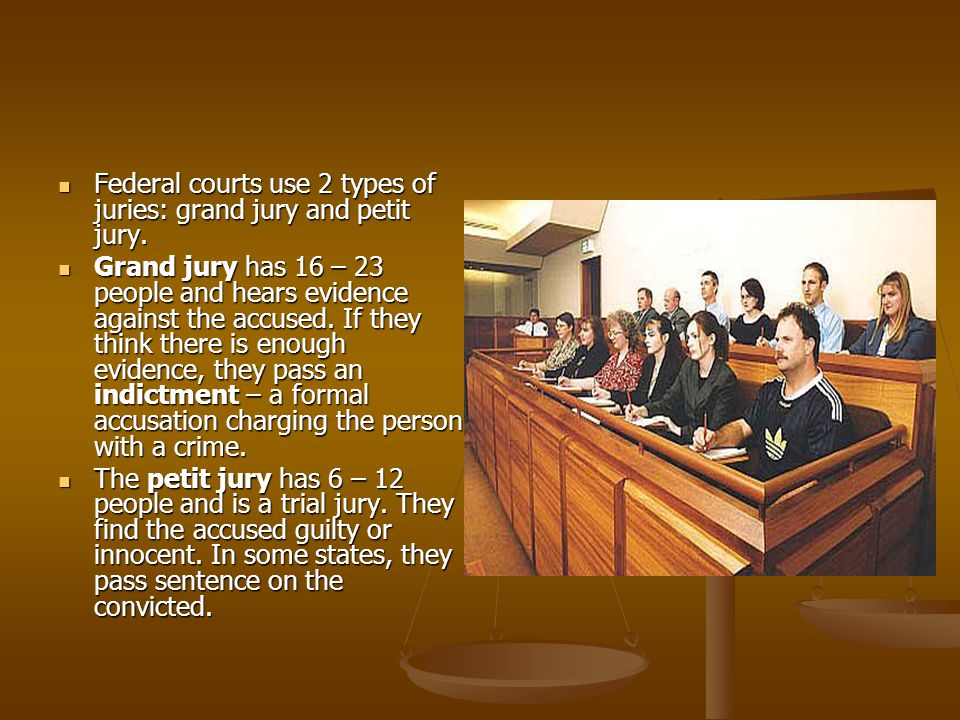 Federal courts use 2 types of juries: grand jury and petit jury.