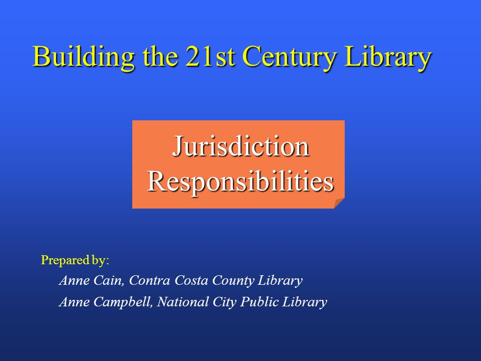 BUILDING THE TWENTY FIRST CENTURY LIBRARY Building the 21st Century Library Prepared by: Anne Cain, Contra Costa County Library Anne Campbell, Nationa