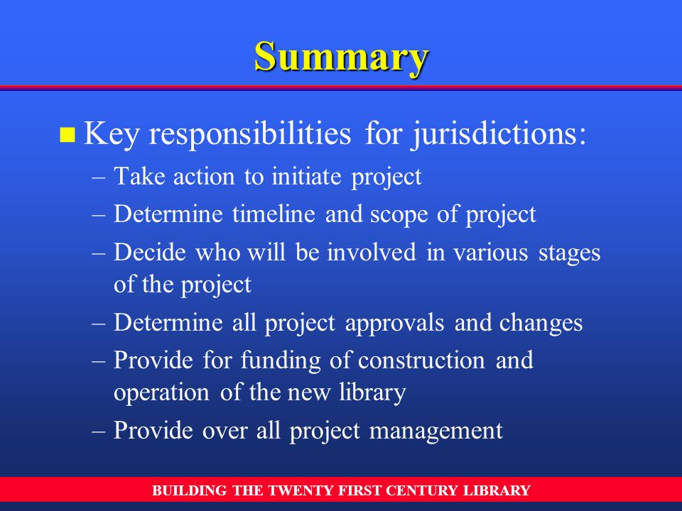 BUILDING THE TWENTY FIRST CENTURY LIBRARY n n Key responsibilities for jurisdictions: – –Take action to initiate project – –Determine timeline and sco
