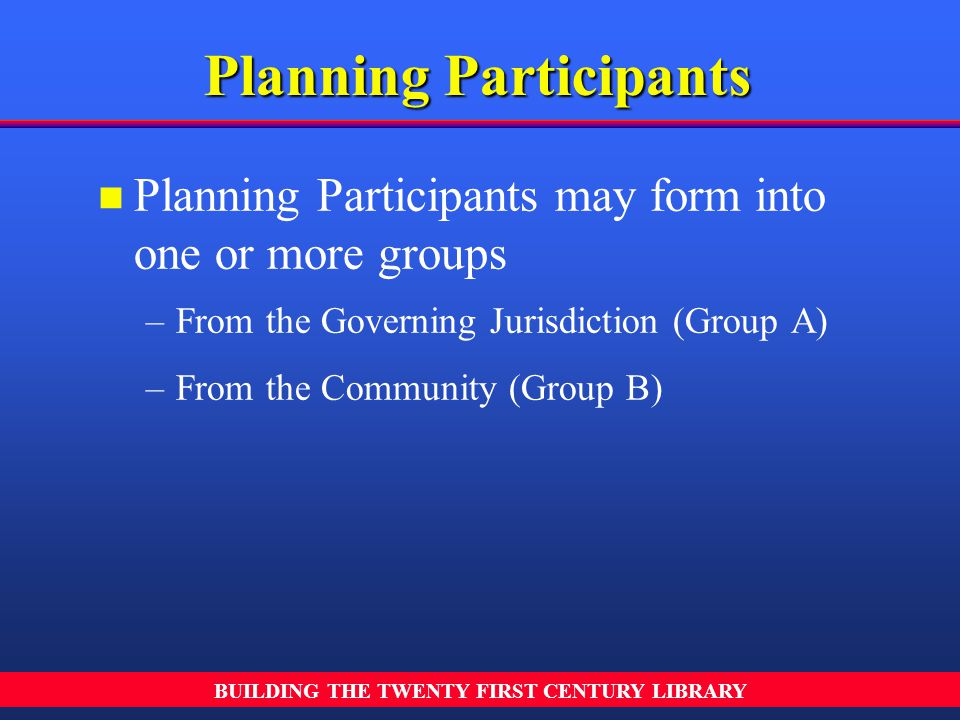 BUILDING THE TWENTY FIRST CENTURY LIBRARY n n Planning Participants may form into one or more groups – –From the Governing Jurisdiction (Group A) – –F