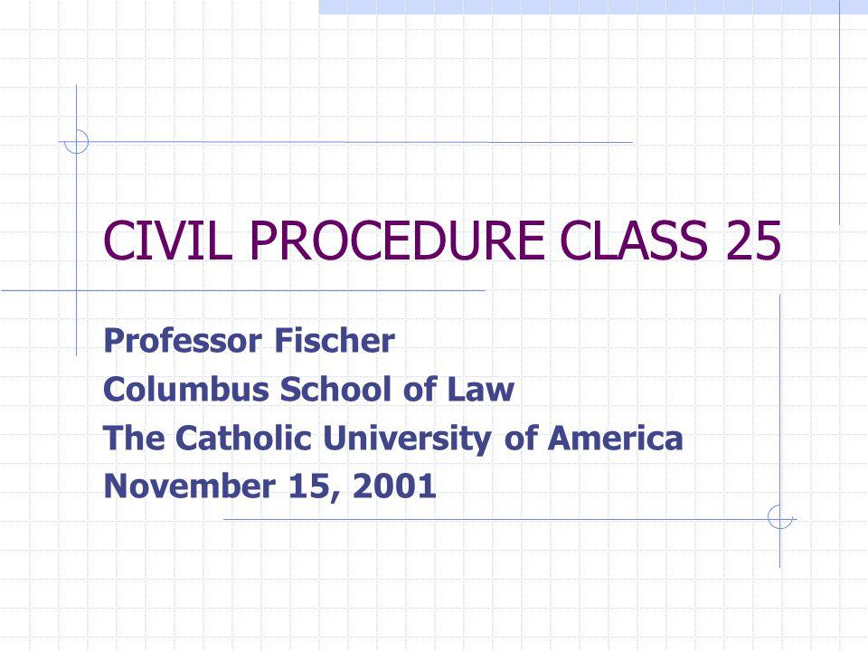 CIVIL PROCEDURE CLASS 25 Professor Fischer Columbus School of Law The Catholic University of America November 15, 2001