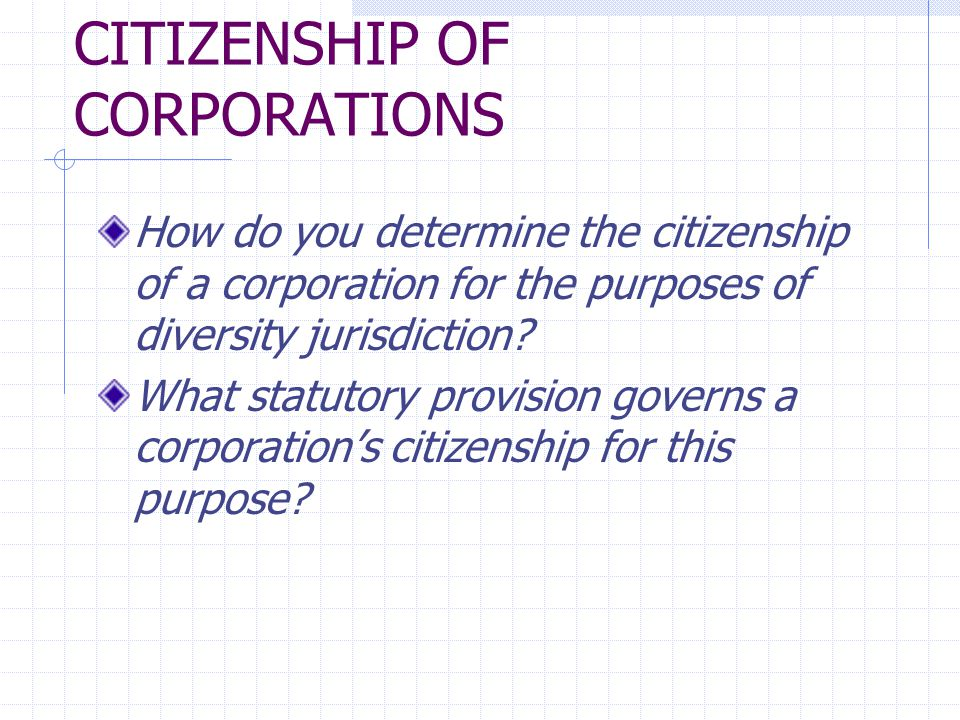 CITIZENSHIP OF CORPORATIONS How do you determine the citizenship of a corporation for the purposes of diversity jurisdiction? What statutory provision