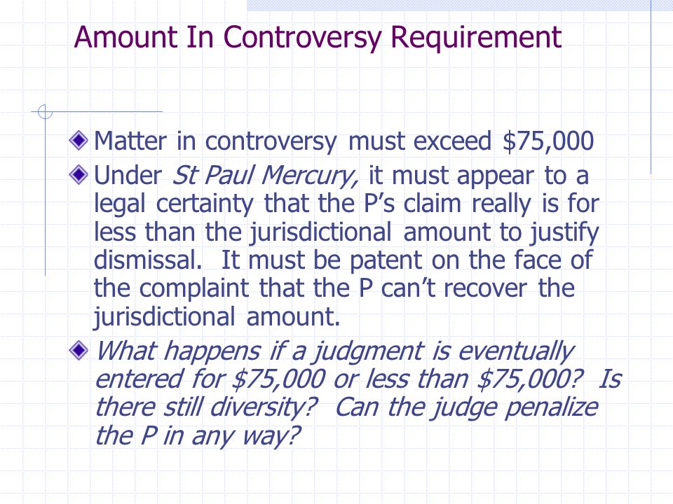 Amount In Controversy Requirement Matter in controversy must exceed $75,000 Under St Paul Mercury, it must appear to a legal certainty that the P's cl