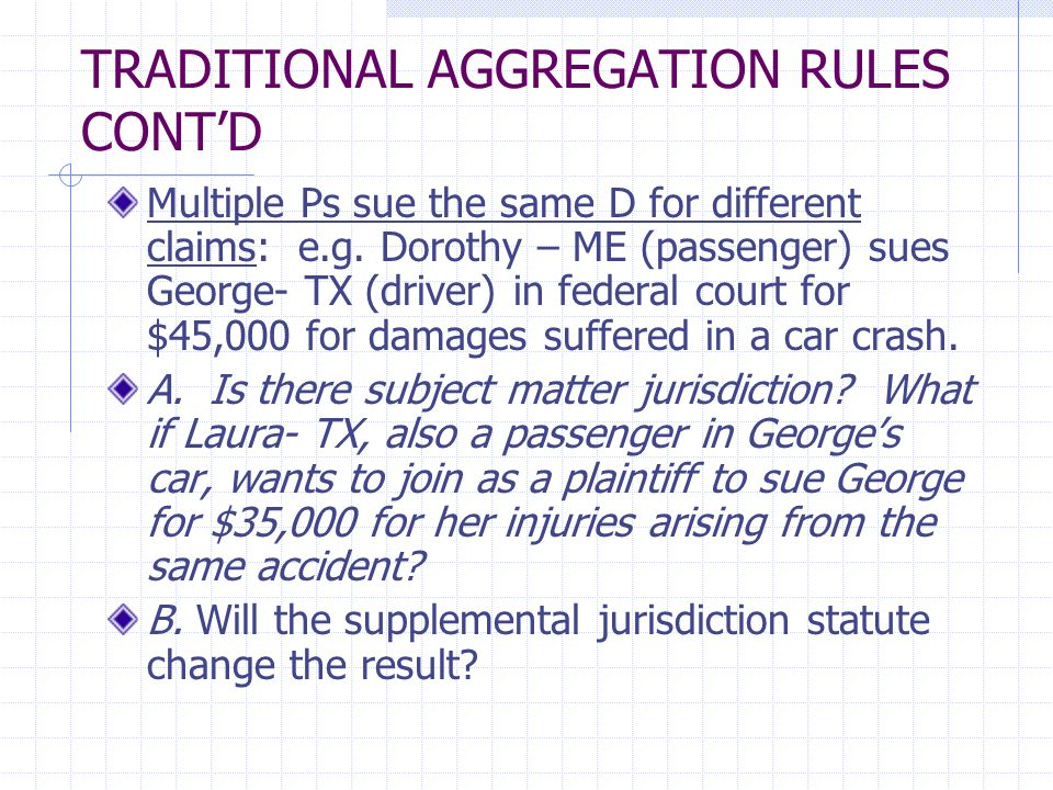 TRADITIONAL AGGREGATION RULES CONT'D Multiple Ps sue the same D for different claims: e.g. Dorothy – ME (passenger) sues George- TX (driver) in federa