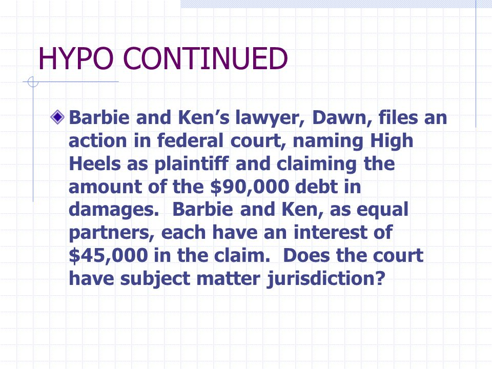 HYPO CONTINUED Barbie and Ken's lawyer, Dawn, files an action in federal court, naming High Heels as plaintiff and claiming the amount of the $90,000