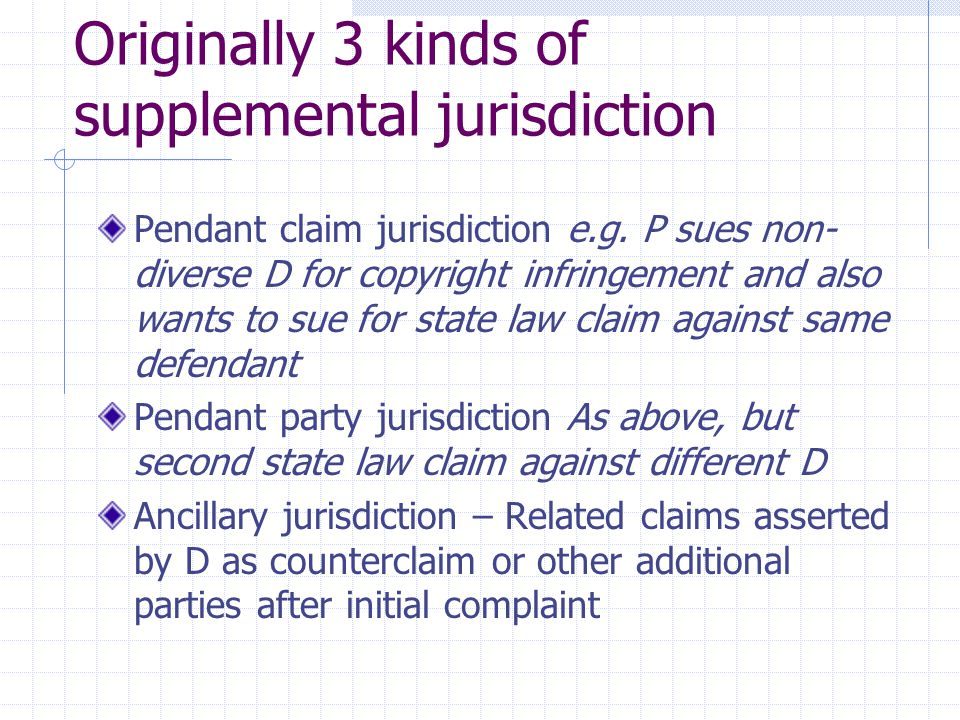 Originally 3 kinds of supplemental jurisdiction Pendant claim jurisdiction e.g. P sues non- diverse D for copyright infringement and also wants to sue