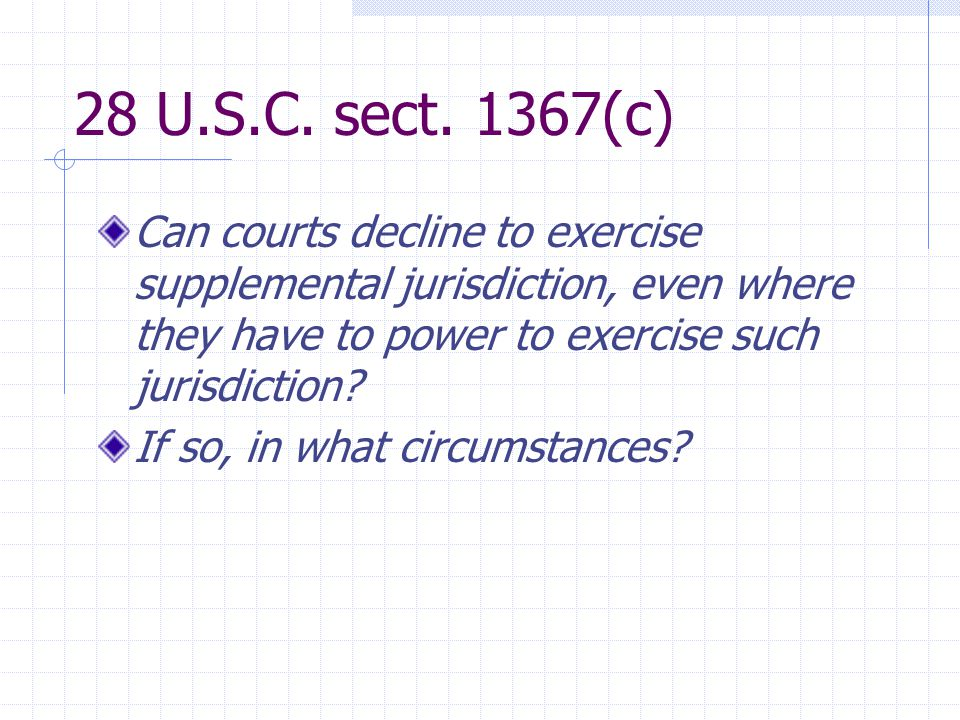 28 U.S.C. sect. 1367(c) Can courts decline to exercise supplemental jurisdiction, even where they have to power to exercise such jurisdiction? If so,