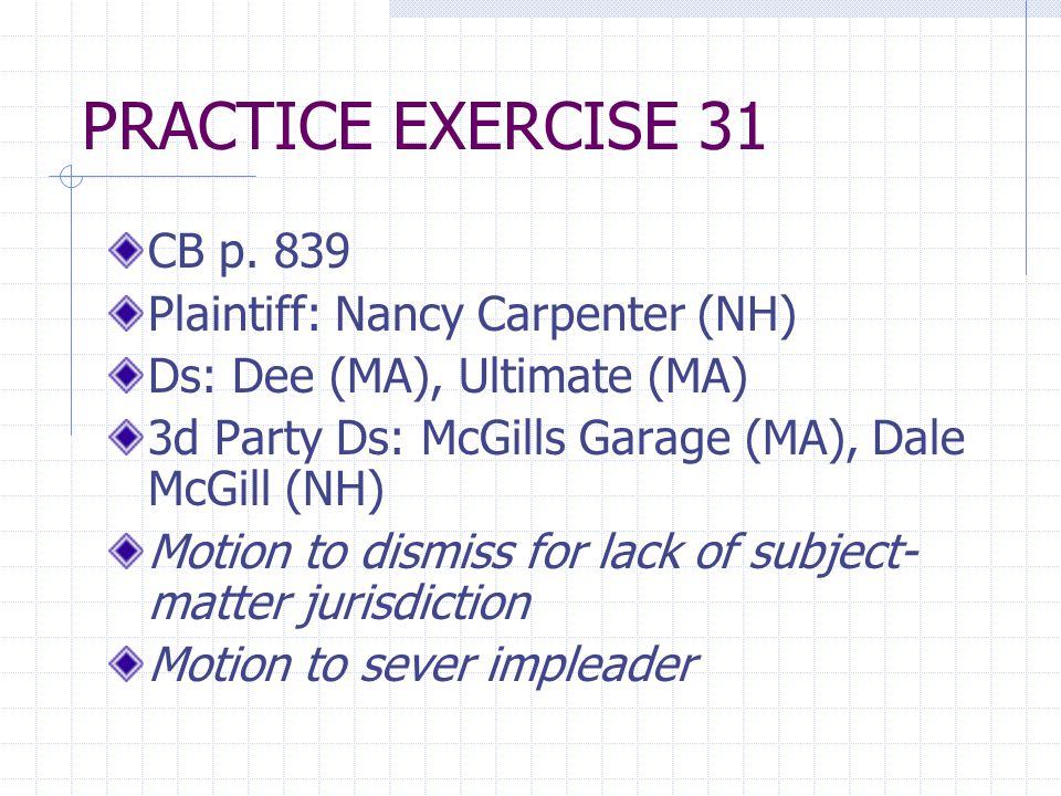 PRACTICE EXERCISE 31 CB p. 839 Plaintiff: Nancy Carpenter (NH) Ds: Dee (MA), Ultimate (MA) 3d Party Ds: McGills Garage (MA), Dale McGill (NH) Motion t