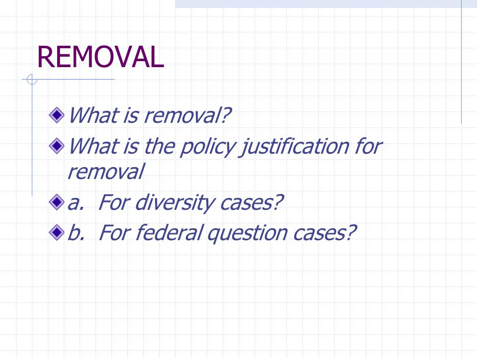REMOVAL What is removal? What is the policy justification for removal a. For diversity cases? b. For federal question cases?
