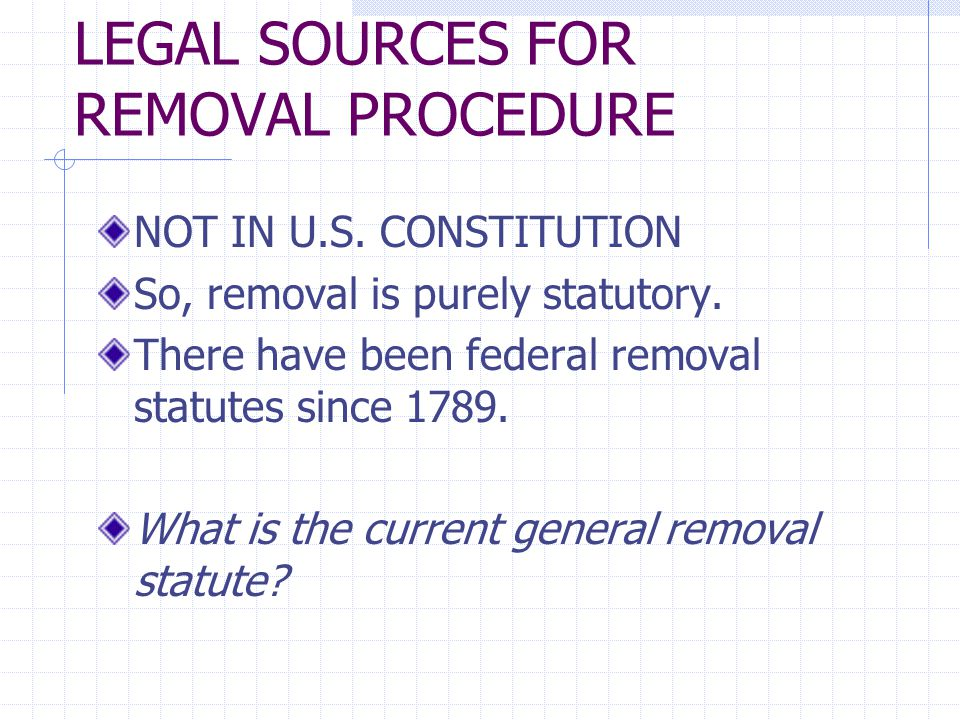 LEGAL SOURCES FOR REMOVAL PROCEDURE NOT IN U.S. CONSTITUTION So, removal is purely statutory. There have been federal removal statutes since 1789. Wha