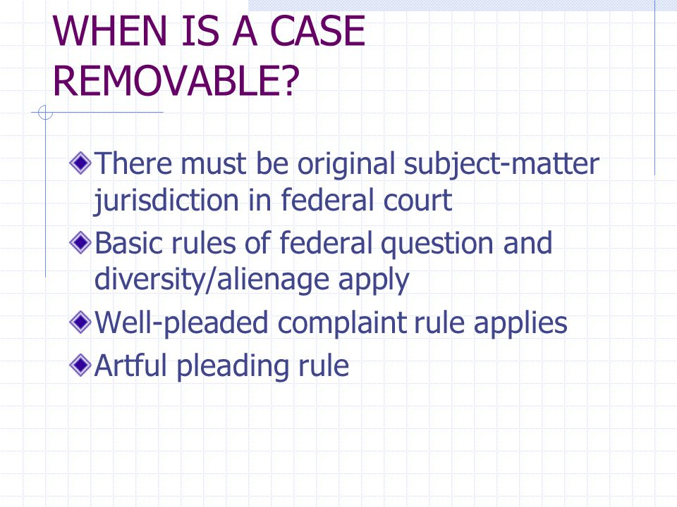 WHEN IS A CASE REMOVABLE? There must be original subject-matter jurisdiction in federal court Basic rules of federal question and diversity/alienage a