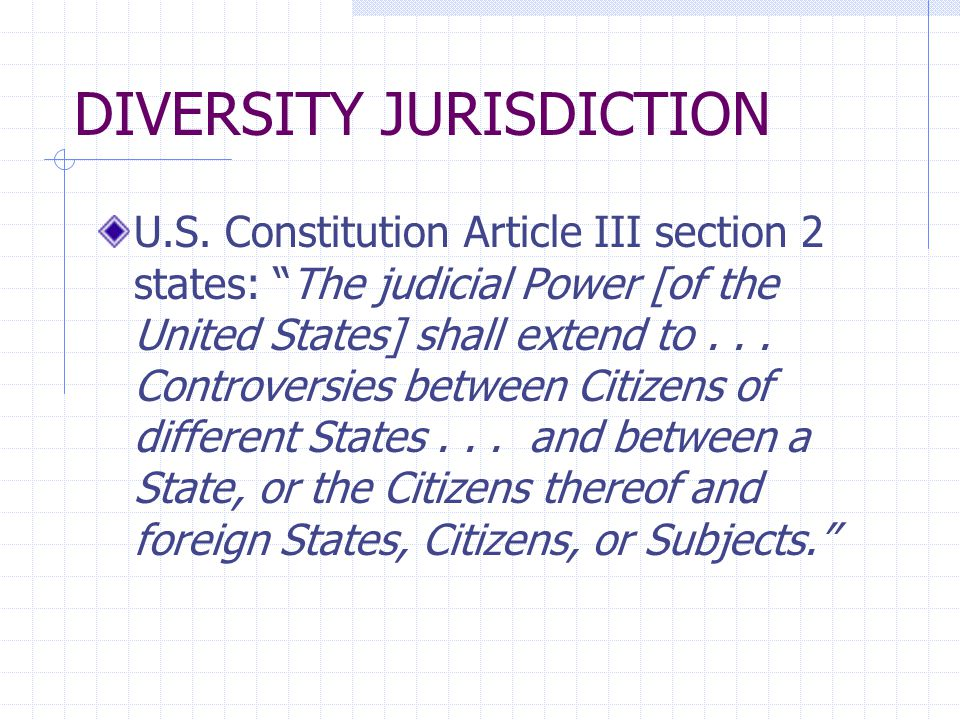 "DIVERSITY JURISDICTION U.S. Constitution Article III section 2 states: ""The judicial Power [of the United States] shall extend to... Controversies bet"