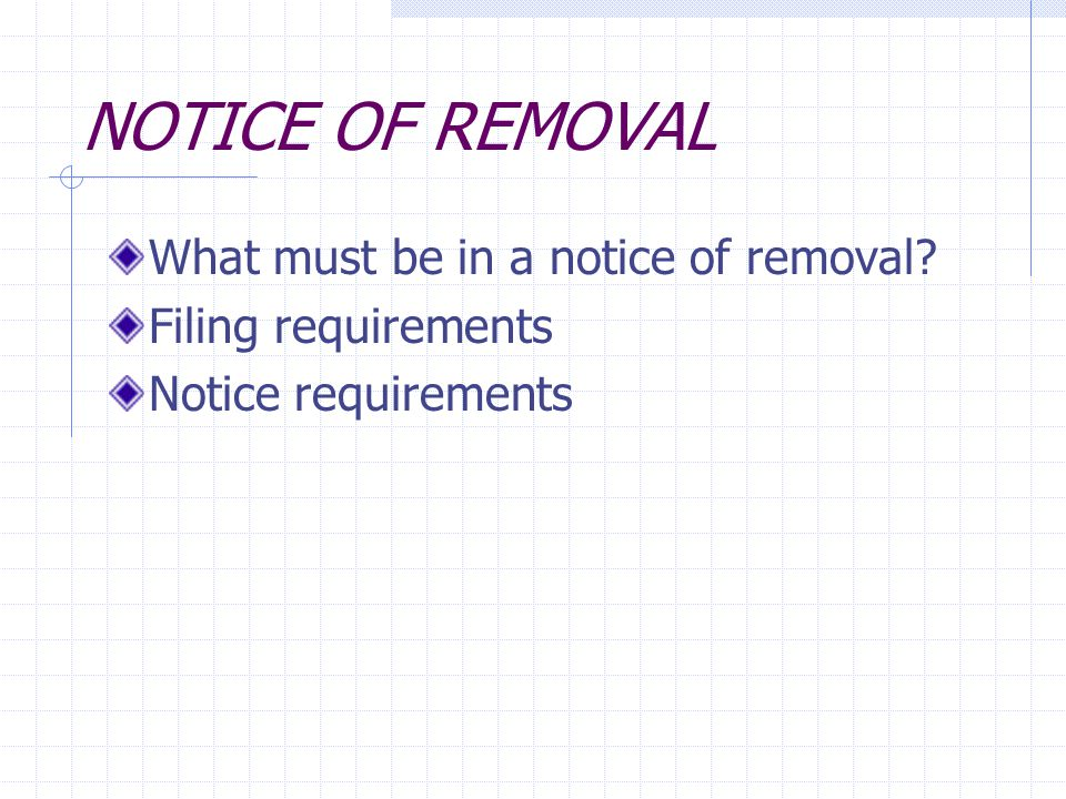 NOTICE OF REMOVAL What must be in a notice of removal? Filing requirements Notice requirements