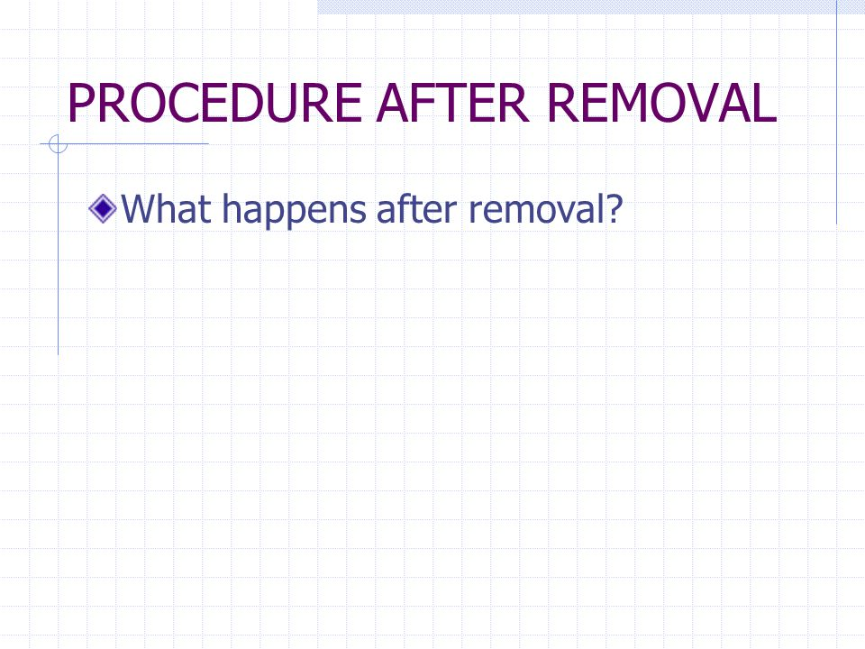 PROCEDURE AFTER REMOVAL What happens after removal?