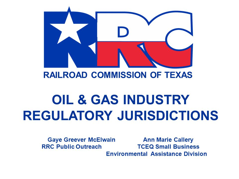 RAILROAD COMMISSION OF TEXAS OIL & GAS INDUSTRY REGULATORY JURISDICTIONS Gaye Greever McElwainAnn Marie Callery RRC Public OutreachTCEQ Small Business Environmental Assistance Division
