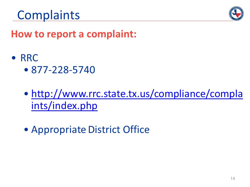 Complaints How to report a complaint: RRC 877-228-5740 http://www.rrc.state.tx.us/compliance/compla ints/index.phphttp://www.rrc.state.tx.us/compliance/compla ints/index.php Appropriate District Office 14