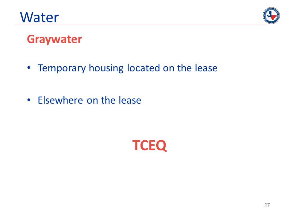 Water Graywater Temporary housing located on the lease Elsewhere on the lease TCEQ 27