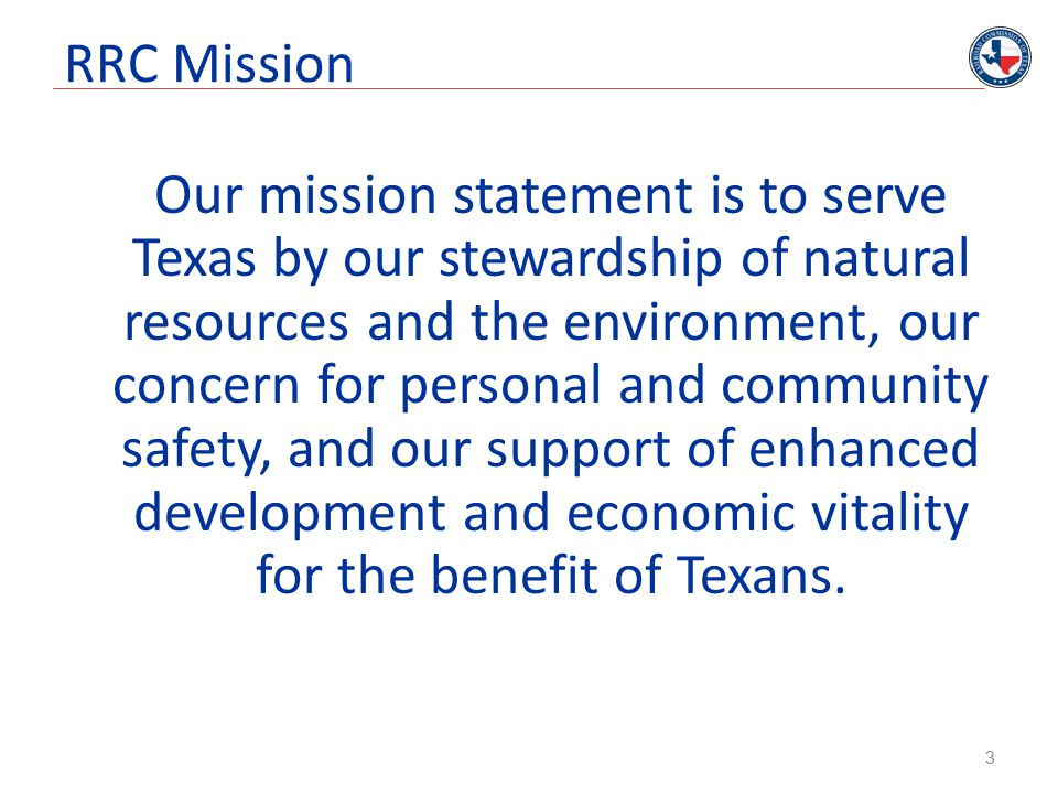 RRC Mission Our mission statement is to serve Texas by our stewardship of natural resources and the environment, our concern for personal and community safety, and our support of enhanced development and economic vitality for the benefit of Texans.