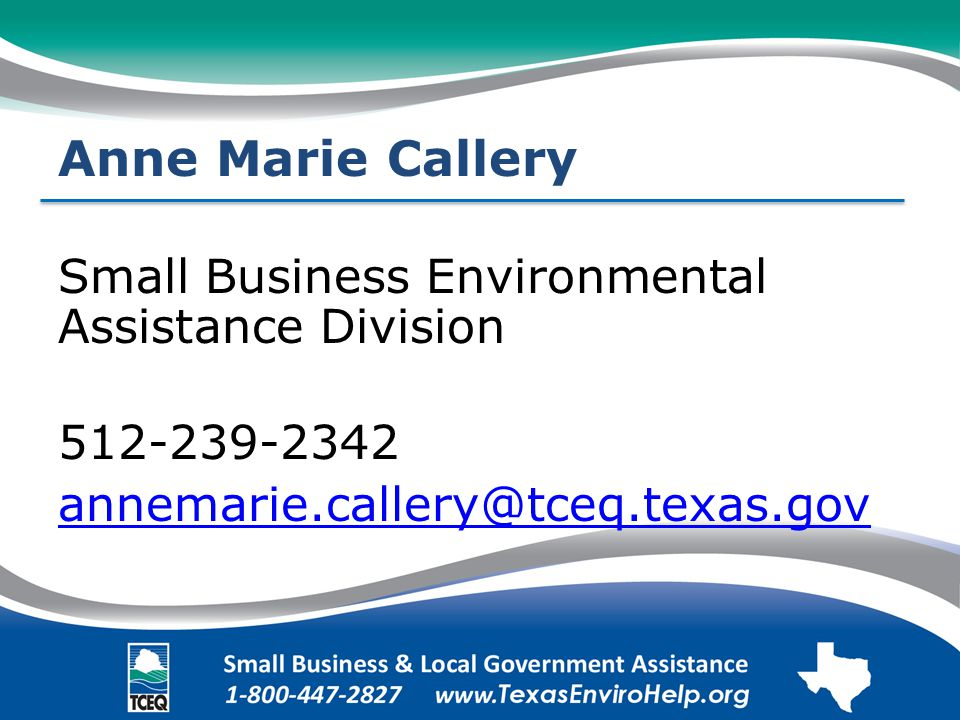 Anne Marie Callery Small Business Environmental Assistance Division 512-239-2342 annemarie.callery@tceq.texas.gov