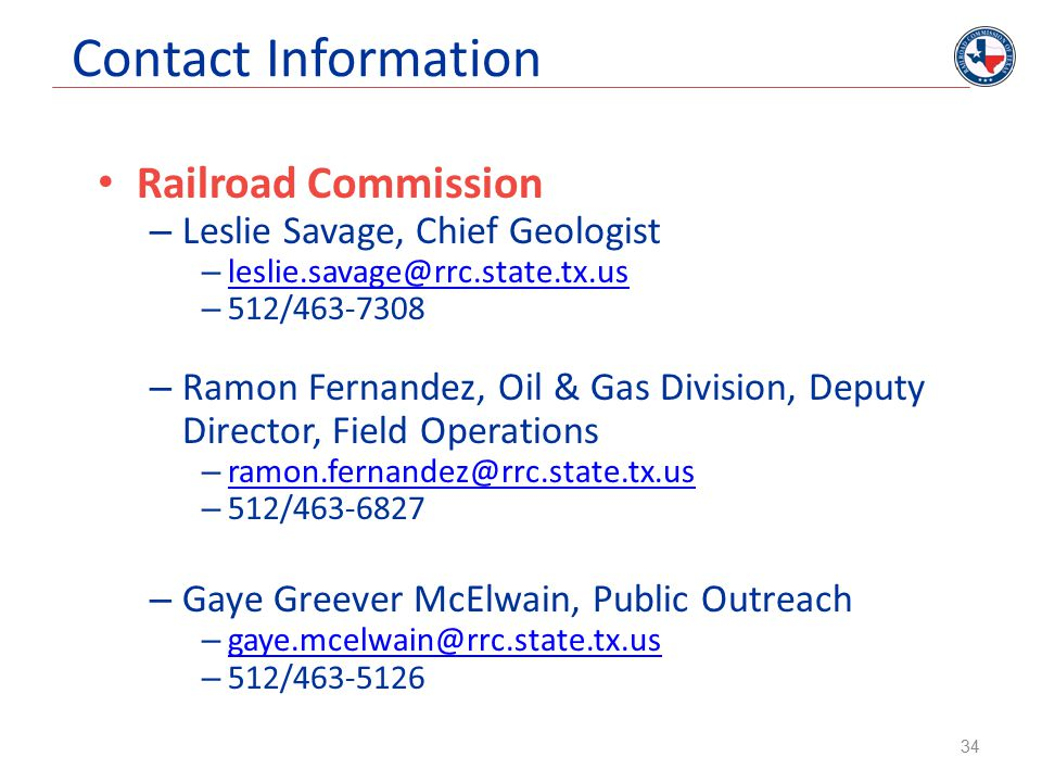 Contact Information Railroad Commission – Leslie Savage, Chief Geologist – leslie.savage@rrc.state.tx.us leslie.savage@rrc.state.tx.us – 512/463-7308 – Ramon Fernandez, Oil & Gas Division, Deputy Director, Field Operations – ramon.fernandez@rrc.state.tx.us ramon.fernandez@rrc.state.tx.us – 512/463-6827 – Gaye Greever McElwain, Public Outreach – gaye.mcelwain@rrc.state.tx.us gaye.mcelwain@rrc.state.tx.us – 512/463-5126 34
