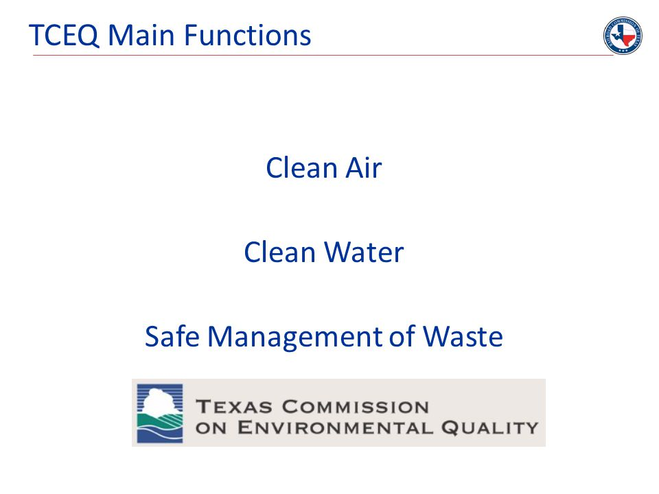 TCEQ Main Functions Clean Air Clean Water Safe Management of Waste