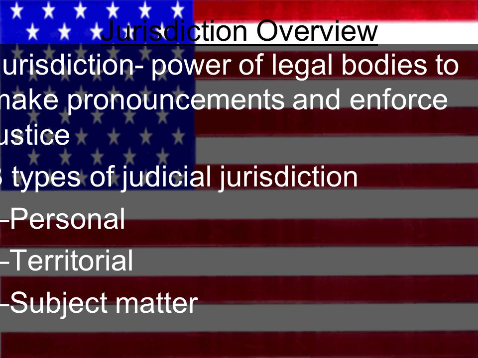 Jurisdiction Overview Jurisdiction- power of legal bodies to make pronouncements and enforce justice 3 types of judicial jurisdiction –Personal –Terri