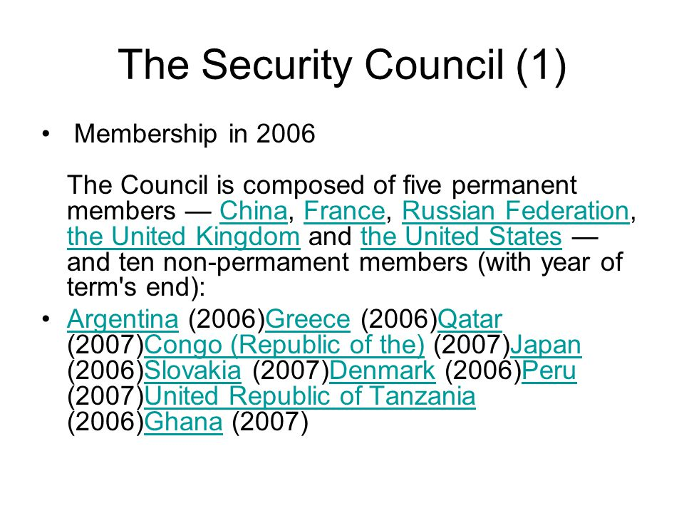 The Security Council (1) Membership in 2006 The Council is composed of five permanent members — China, France, Russian Federation, the United Kingdom and the United States — and ten non-permament members (with year of term s end):ChinaFranceRussian Federation the United Kingdomthe United States Argentina (2006)Greece (2006)Qatar (2007)Congo (Republic of the) (2007)Japan (2006)Slovakia (2007)Denmark (2006)Peru (2007)United Republic of Tanzania (2006)Ghana (2007)ArgentinaGreeceQatarCongo (Republic of the)JapanSlovakiaDenmarkPeruUnited Republic of TanzaniaGhana