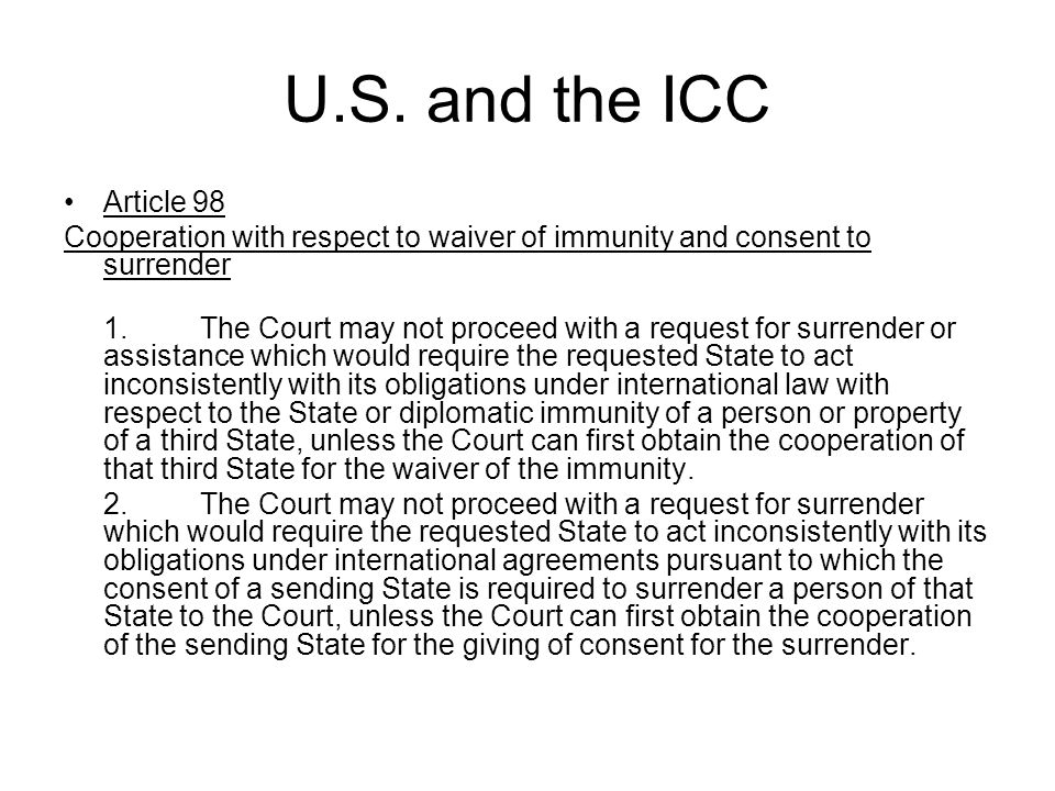 U.S. and the ICC Article 98 Cooperation with respect to waiver of immunity and consent to surrender 1. The Court may not proceed with a request for su