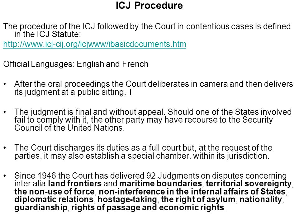 ICJ Procedure The procedure of the ICJ followed by the Court in contentious cases is defined in the ICJ Statute: http://www.icj-cij.org/icjwww/ibasicdocuments.htm Official Languages: English and French After the oral proceedings the Court deliberates in camera and then delivers its judgment at a public sitting.