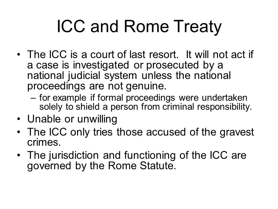 ICC and Rome Treaty The ICC is a court of last resort. It will not act if a case is investigated or prosecuted by a national judicial system unless th